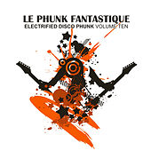 Le Phunk Fantastique 10 - Electrified Disco Phunk by Various Artists