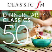 50 Dinner Party Classics (By Classic FM) by Various Artists