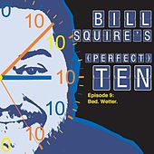 Bill Squire's (Perfect) Ten Episode 9: Bed. Wetter. by Bill Squire