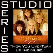 How You Live [Turn Up The Music] [Studio Series Performance Track] by Point of Grace