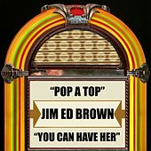 Pop a Top / You Can Have Her by Jim Ed Brown