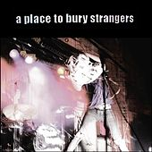 A Place to Bury Strangers by A Place to Bury Strangers
