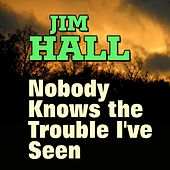 Jim Hall  Nobody Knows the Trouble I've Seen (Some of His Best Hits and Songs) by Jim Hall