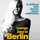 Lounge Jazz in Berlin (A Chillout and Bossa Jazzy Collection) von Various Artists