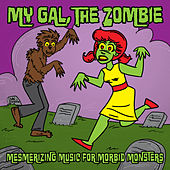 My Gal the Zombie ... Mesmerizing Music for Morbid Monsters ... Horror Punk, Psychobilly & Retro by Various Artists