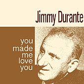 You Made Me Love You by Jimmy Durante