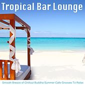 Tropical Bar Lounge (Smooth Breeze of Chillout Buddha Summer Cafe Grooves to Relax) by Various Artists