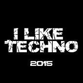I Like Techno 2015 by Various Artists