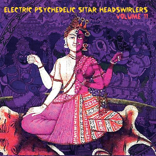 Electric Psychedelic Sitar Headswirlers, Volume 11 by Various Artists