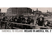 Farewell to Ireland: Ireland in America, Vol. 2 by Various Artists
