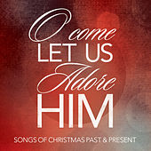 O Come Let Us Adore Him: Songs of Christmas Past & Present de Various Artists