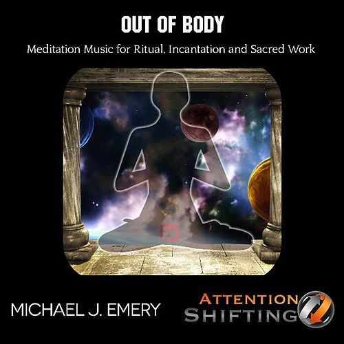Out of Body Meditation Music for Ritual Incantation and Sacred Work by Michael J. Emery