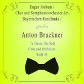 Chor und Symphonieorchester des Bayerischen Rundfunks / Eugen Jochum spielen: Anton Bruckner: Te Deum, für Soli, Chor und Orchester, WAB 45 von Symphonie-Orchester des Bayerischen Rundfunks