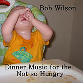 Dinner Music for the Not so Hungry by Bob Wilson