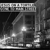 Gone to Main Street by Jesus on a Tortilla