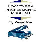 How to Be a Professional Musician by Darryl Holt
