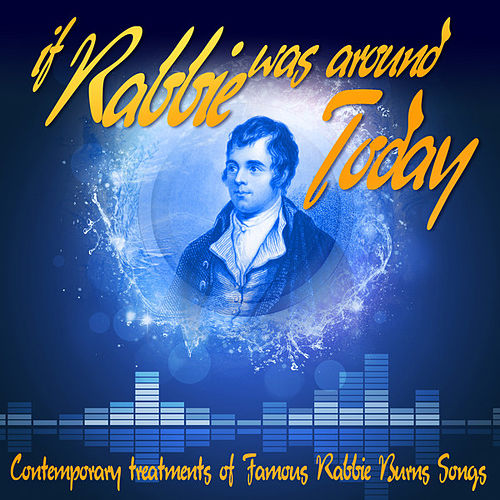 If Rabbie Was Around Today: Contemporary Treatments of Famous Rabbie Burns Songs by Various Artists