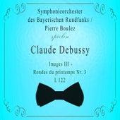 Symphonieorchester des Bayerischen Rundfunks / Pierre Boulez spielen: Claude Debussy: Images III - Rondes du printemps Nr. 3, L 122 von Symphonie-Orchester des Bayerischen Rundfunks