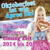 Oktoberfest ist wie Apres Ski  - Nur in der Mallorca Closing Zeit 2014 bis 2015 de Various Artists
