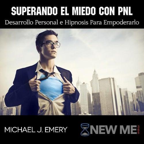Superando El Miedo Con Pnl Desarrollo Personal E Hipnosis Para Empoderarlo by Michael J. Emery