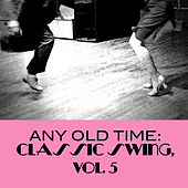 Any Old Time: Classic Swing, Vol. 5 by Various Artists
