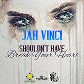 Shouldn't Have Break Your Heart - Single by Jah Vinci