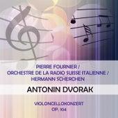 Pierre Fournier / Orchestre de la Radio Suisse Italienne / Hermann Scherchen play: Antonin Dvorak: Violoncellokonzert, Op. 104 von Pierre Fournier