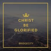 Christ Be Glorified by BridgeCity