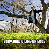 Baby How U Like Ur Eggs by Julian Smith