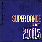 Super Dance in Ibiza 2015 (Top 50 DJ Ibiza Club Anthems Charts New Best Electro House) von Various Artists
