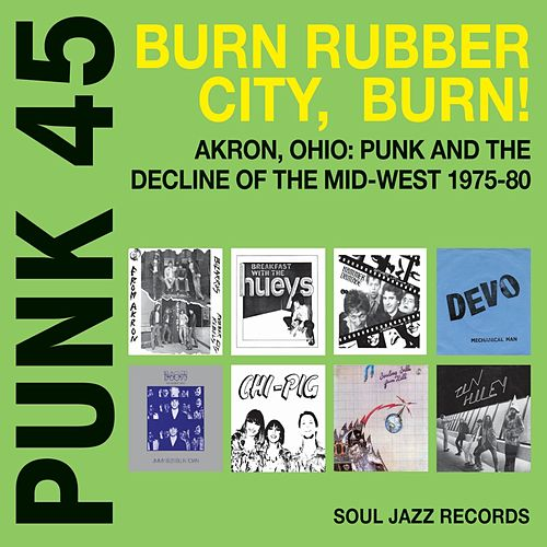Soul Jazz Records Presents Punk 45: Burn, Rubber City, Burn - Akron, Ohio: Punk and the Decline of the Mid-West 1975-80 by Various Artists