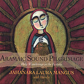 Aramaic Sound Pilgrimage - Holy Wanderings in the Ecstatic by Jahanara Laura Mangus