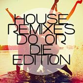House Remixes - Dance or Die Edition by Various Artists