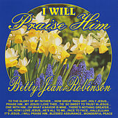 I Will Praise Him by Betty Jean Robinson