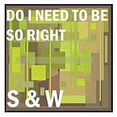 Do I Need to Be so Right by S