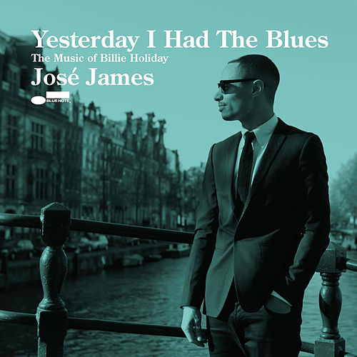 Yesterday I Had The Blues - The Music Of Billie Holiday by Jose James