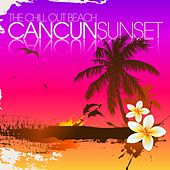 The Chill Out Beach : Cancun Sunset by Various Artists