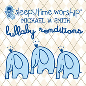 Michael W. Smith Lullaby Renditions by Sleepytime Worship
