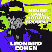 Never Gave Nobody Trouble by Leonard Cohen