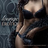 Lounge Érotique (Seductive Night in a Loungy Mood) by Various Artists