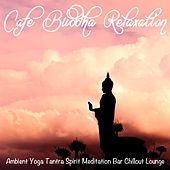 Cafe Buddha Relaxation (Ambient Yoga Tantra Spirit Meditation Bar Chillout Lounge) by Various Artists