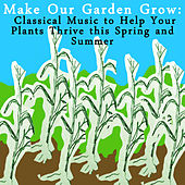 Make Our Garden Grow: Classical Music to Help Your Plants Thrive this Spring and Summer by Various Artists