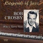 Legends Of Jazz: Bob Crosby - Who's Sorry Now by Bob Crosby