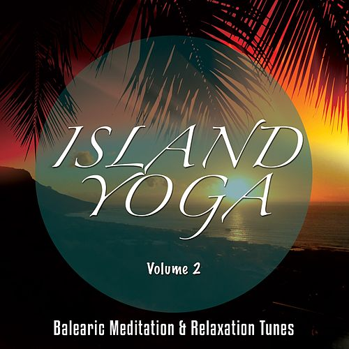 Island Yoga, Vol. 2 (Balearic Meditation and Relaxation Tunes) by Various Artists