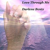 Love Through Me by Darlene Bentz