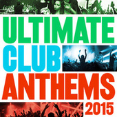 Ultimate Club Anthems 2015 by Various Artists