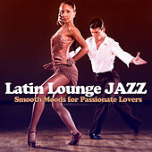 Latin Lounge Jazz - Smooth Moods for Passionate Lovers von Various Artists