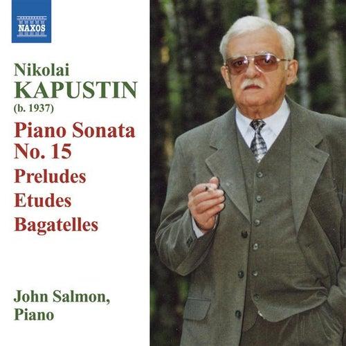 KAPUSTIN: Piano Sonata No. 15 / Preludes / Etudes / Bagatelles by John Salmon