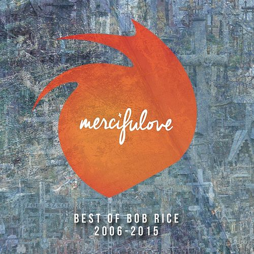 Mercifulove: Best of Bob Rice 2006-2015 by Bob Rice