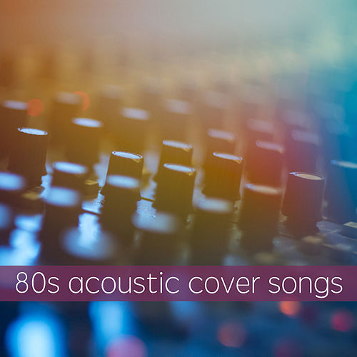 80s Acoustic Cover Songs By Various Artists